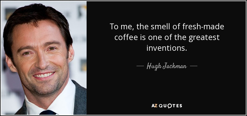 To me, the smell of fresh-made coffee is one of the greatest inventions. - Hugh Jackman