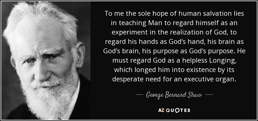 To me the sole hope of human salvation lies in teaching Man to regard himself as an experiment in the realization of God, to regard his hands as God's hand, his brain as God's brain, his purpose as God's purpose. He must regard God as a helpless Longing, which longed him into existence by its desperate need for an executive organ. - George Bernard Shaw