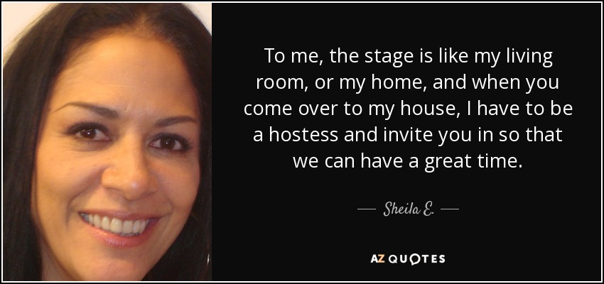 To me, the stage is like my living room, or my home, and when you come over to my house, I have to be a hostess and invite you in so that we can have a great time. - Sheila E.