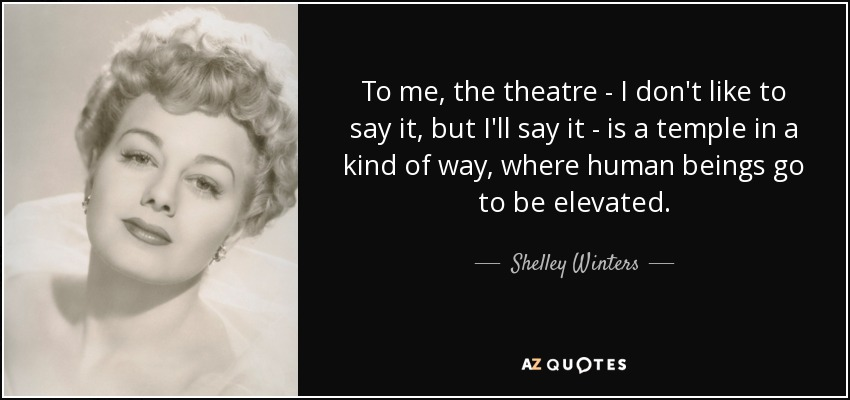 To me, the theatre - I don't like to say it, but I'll say it - is a temple in a kind of way, where human beings go to be elevated. - Shelley Winters