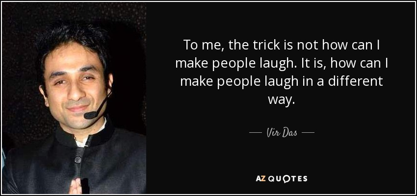 To me, the trick is not how can I make people laugh. It is, how can I make people laugh in a different way. - Vir Das