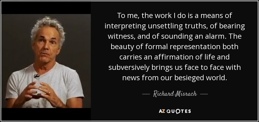 To me, the work I do is a means of interpreting unsettling truths, of bearing witness, and of sounding an alarm. The beauty of formal representation both carries an affirmation of life and subversively brings us face to face with news from our besieged world. - Richard Misrach