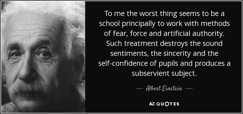 To me the worst thing seems to be a school principally to work with methods of fear, force and artificial authority. Such treatment destroys the sound sentiments, the sincerity and the self-confidence of pupils and produces a subservient subject. - Albert Einstein