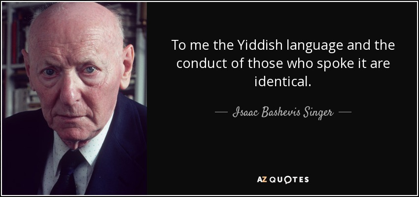 To me the Yiddish language and the conduct of those who spoke it are identical. - Isaac Bashevis Singer