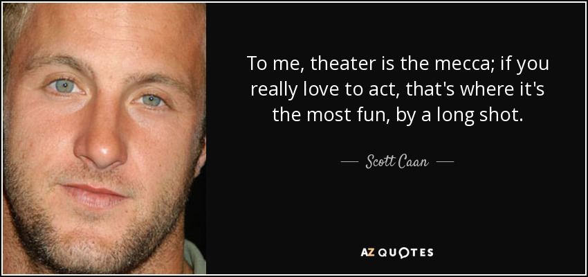 To me, theater is the mecca; if you really love to act, that's where it's the most fun, by a long shot. - Scott Caan