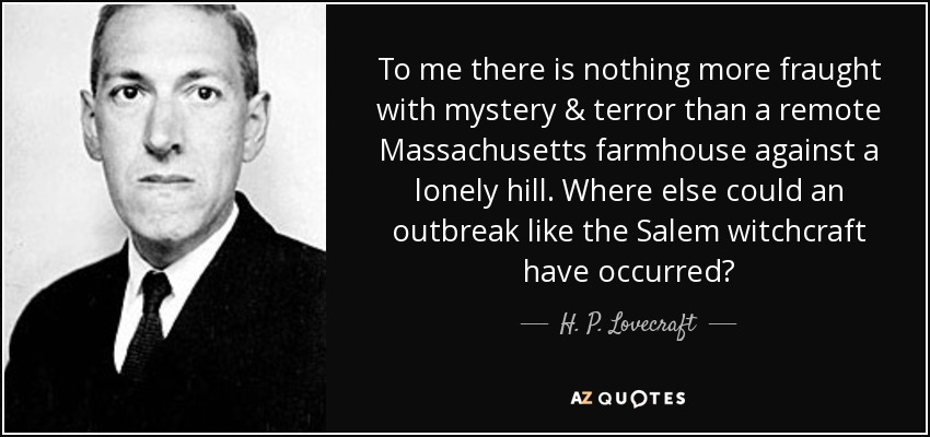 To me there is nothing more fraught with mystery & terror than a remote Massachusetts farmhouse against a lonely hill. Where else could an outbreak like the Salem witchcraft have occurred? - H. P. Lovecraft