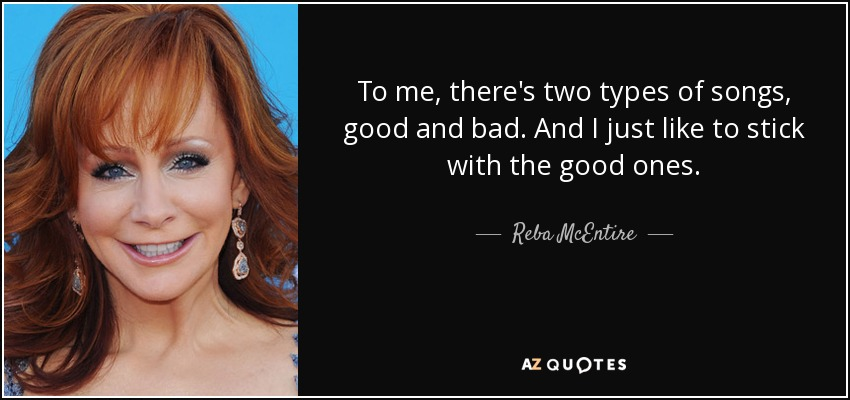 To me, there's two types of songs, good and bad. And I just like to stick with the good ones. - Reba McEntire