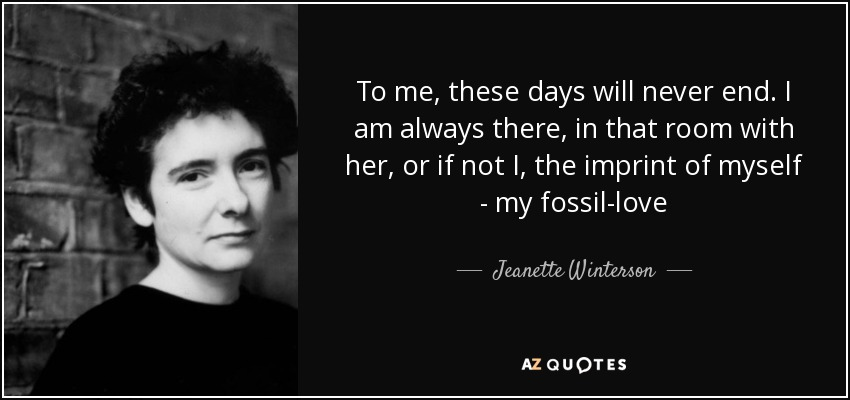 To me, these days will never end. I am always there, in that room with her, or if not I, the imprint of myself - my fossil-love - Jeanette Winterson