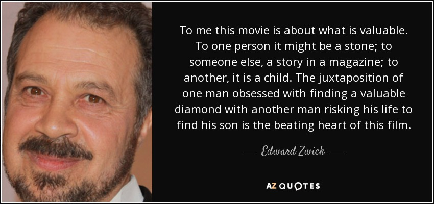 To me this movie is about what is valuable. To one person it might be a stone; to someone else, a story in a magazine; to another, it is a child. The juxtaposition of one man obsessed with finding a valuable diamond with another man risking his life to find his son is the beating heart of this film. - Edward Zwick