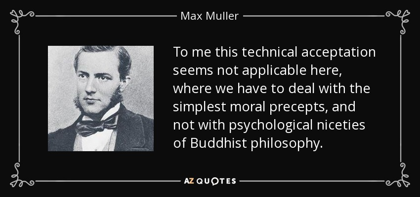 To me this technical acceptation seems not applicable here, where we have to deal with the simplest moral precepts, and not with psychological niceties of Buddhist philosophy. - Max Muller
