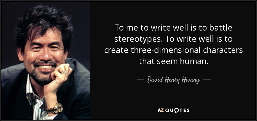 To me to write well is to battle stereotypes. To write well is to create three-dimensional characters that seem human. - David Henry Hwang