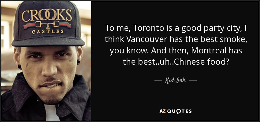 To me, Toronto is a good party city, I think Vancouver has the best smoke, you know. And then, Montreal has the best..uh..Chinese food? - Kid Ink