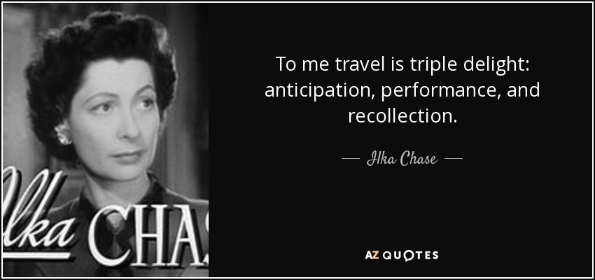 To me travel is triple delight: anticipation, performance, and recollection. - Ilka Chase