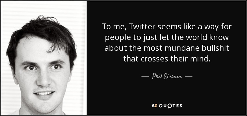 To me, Twitter seems like a way for people to just let the world know about the most mundane bullshit that crosses their mind. - Phil Elvrum