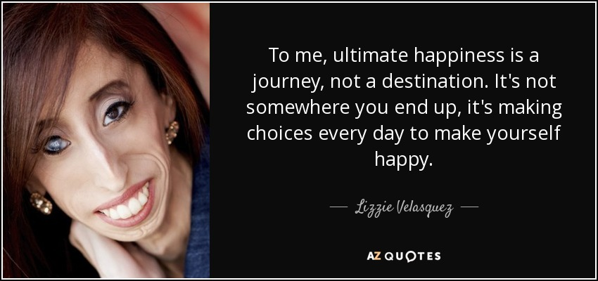 To me, ultimate happiness is a journey, not a destination. It's not somewhere you end up, it's making choices every day to make yourself happy. - Lizzie Velasquez