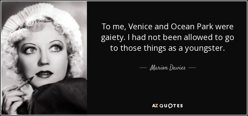To me, Venice and Ocean Park were gaiety. I had not been allowed to go to those things as a youngster. - Marion Davies