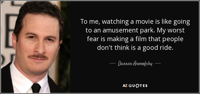 To me, watching a movie is like going to an amusement park. My worst fear is making a film that people don't think is a good ride. - Darren Aronofsky