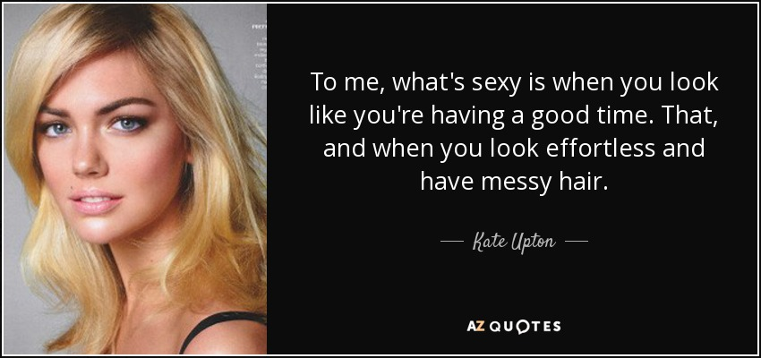 To me, what's sexy is when you look like you're having a good time. That, and when you look effortless and have messy hair. - Kate Upton