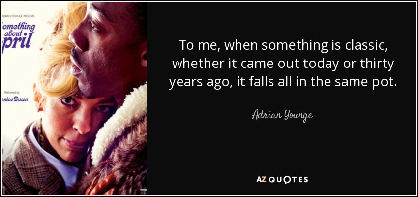 To me, when something is classic, whether it came out today or thirty years ago, it falls all in the same pot. - Adrian Younge