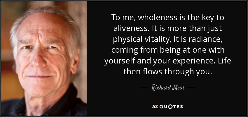 To me, wholeness is the key to aliveness. It is more than just physical vitality, it is radiance, coming from being at one with yourself and your experience. Life then flows through you. - Richard Moss
