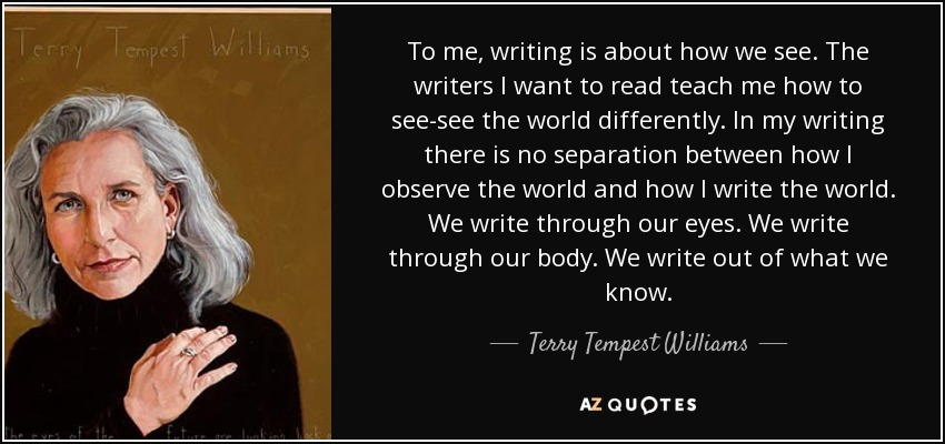 To me, writing is about how we see. The writers I want to read teach me how to see-see the world differently. In my writing there is no separation between how I observe the world and how I write the world. We write through our eyes. We write through our body. We write out of what we know. - Terry Tempest Williams