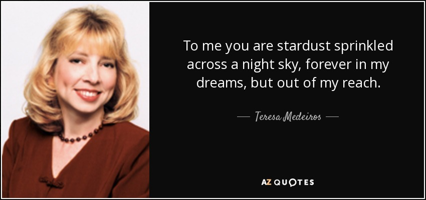 To me you are stardust sprinkled across a night sky, forever in my dreams, but out of my reach. - Teresa Medeiros