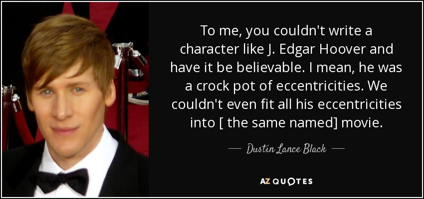 To me, you couldn't write a character like J. Edgar Hoover and have it be believable. I mean, he was a crock pot of eccentricities. We couldn't even fit all his eccentricities into [ the same named] movie. - Dustin Lance Black