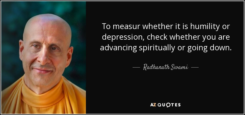 To measur whether it is humility or depression, check whether you are advancing spiritually or going down. - Radhanath Swami