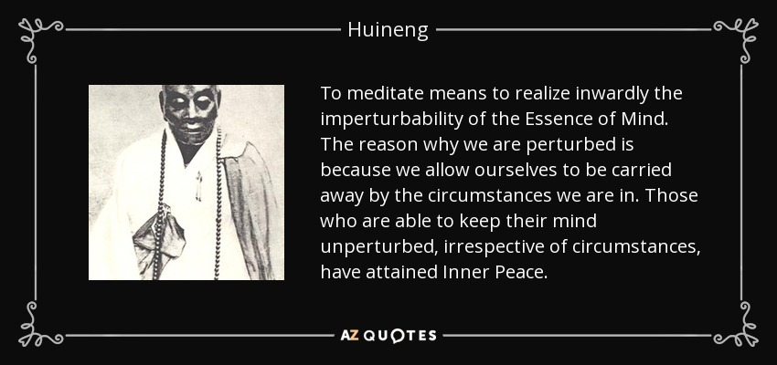 To meditate means to realize inwardly the imperturbability of the Essence of Mind. The reason why we are perturbed is because we allow ourselves to be carried away by the circumstances we are in. Those who are able to keep their mind unperturbed, irrespective of circumstances, have attained Inner Peace. - Huineng