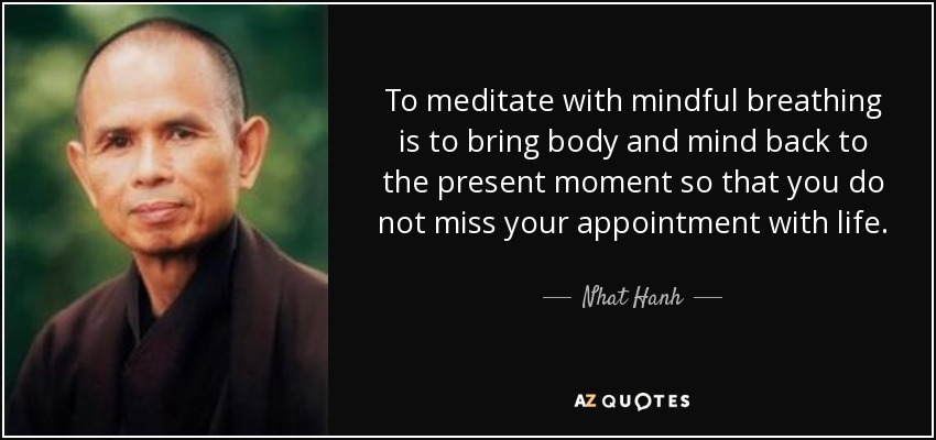 To meditate with mindful breathing is to bring body and mind back to the present moment so that you do not miss your appointment with life. - Nhat Hanh