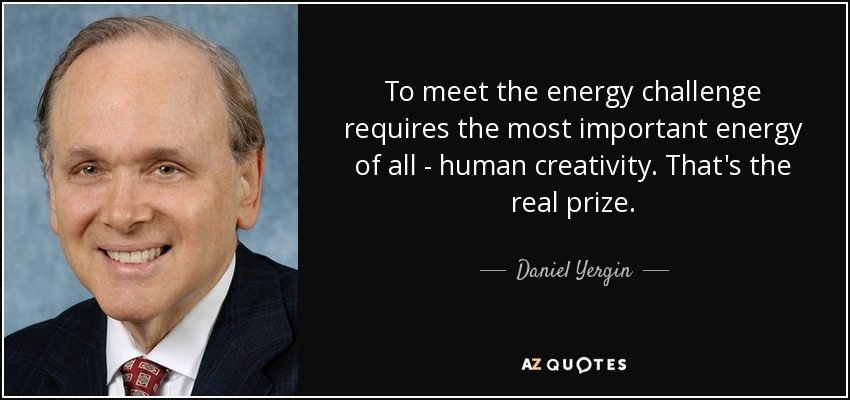 To meet the energy challenge requires the most important energy of all - human creativity. That's the real prize. - Daniel Yergin