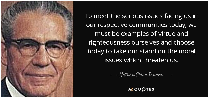 To meet the serious issues facing us in our respective communities today, we must be examples of virtue and righteousness ourselves and choose today to take our stand on the moral issues which threaten us. - Nathan Eldon Tanner