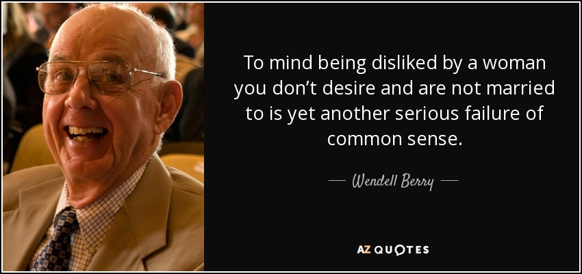 To mind being disliked by a woman you don't desire and are not married to is yet another serious failure of common sense. - Wendell Berry