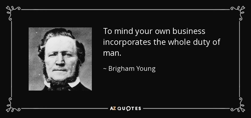 To mind your own business incorporates the whole duty of man. - Brigham Young