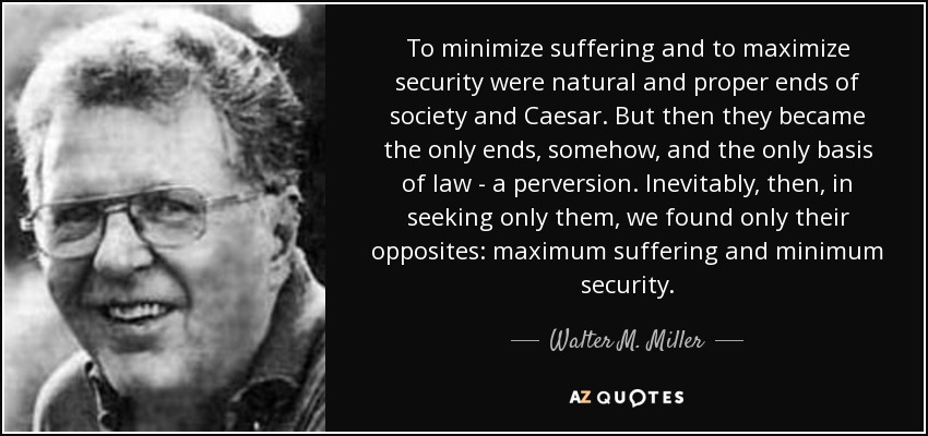 To minimize suffering and to maximize security were natural and proper ends of society and Caesar. But then they became the only ends, somehow, and the only basis of law—a perversion. Inevitably, then, in seeking only them, we found only their opposites: maximum suffering and minimum security. - Walter M. Miller, Jr.