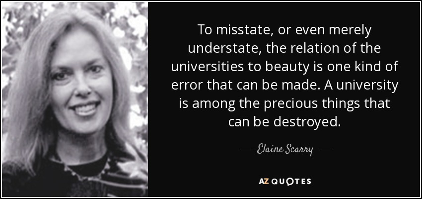 To misstate, or even merely understate, the relation of the universities to beauty is one kind of error that can be made. A university is among the precious things that can be destroyed. - Elaine Scarry