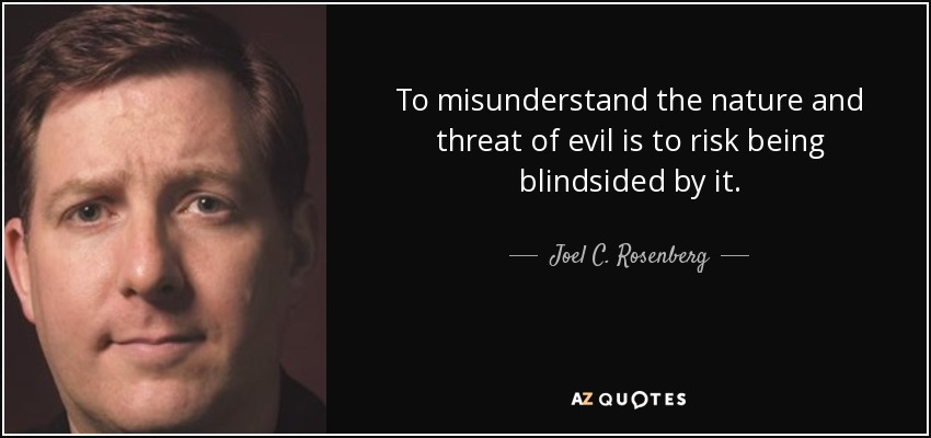To misunderstand the nature and threat of evil is to risk being blindsided by it. - Joel C. Rosenberg