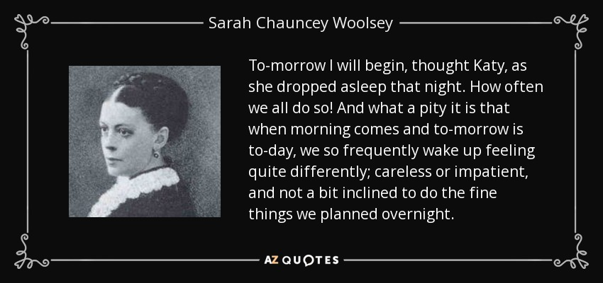 To-morrow I will begin, thought Katy, as she dropped asleep that night. How often we all do so! And what a pity it is that when morning comes and to-morrow is to-day, we so frequently wake up feeling quite differently; careless or impatient, and not a bit inclined to do the fine things we planned overnight. - Sarah Chauncey Woolsey