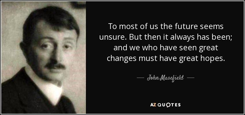 To most of us the future seems unsure. But then it always has been; and we who have seen great changes must have great hopes. - John Masefield