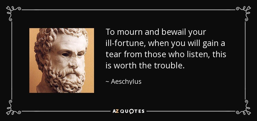 To mourn and bewail your ill-fortune, when you will gain a tear from those who listen, this is worth the trouble. - Aeschylus