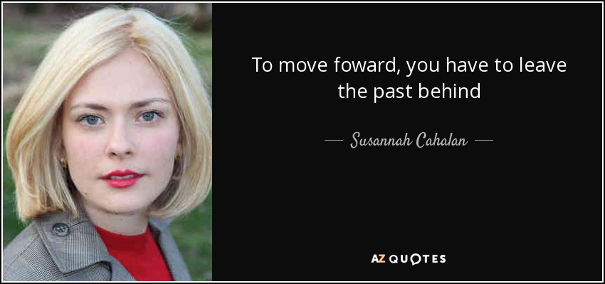 To move foward, you have to leave the past behind - Susannah Cahalan