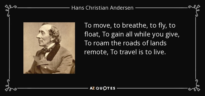 To move, to breathe, to fly, to float, To gain all while you give, To roam the roads of lands remote, To travel is to live. - Hans Christian Andersen