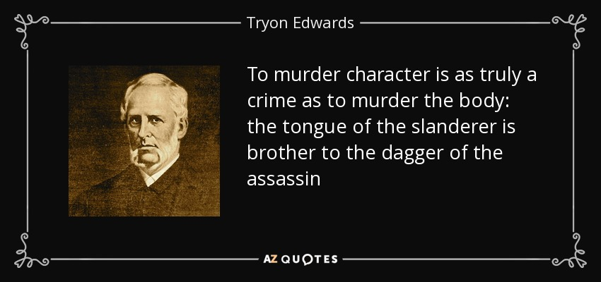 To murder character is as truly a crime as to murder the body: the tongue of the slanderer is brother to the dagger of the assassin - Tryon Edwards