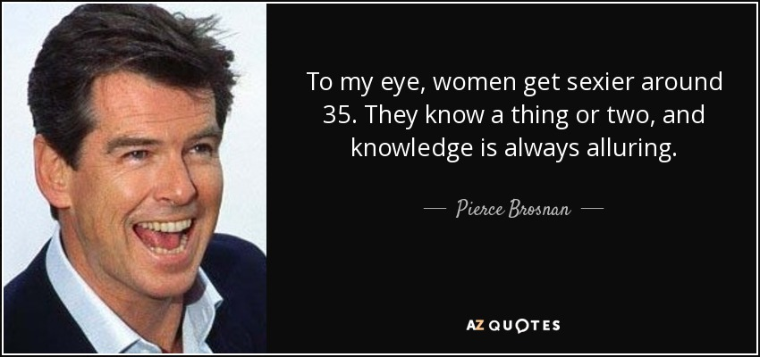 To my eye, women get sexier around 35. They know a thing or two, and knowledge is always alluring. - Pierce Brosnan