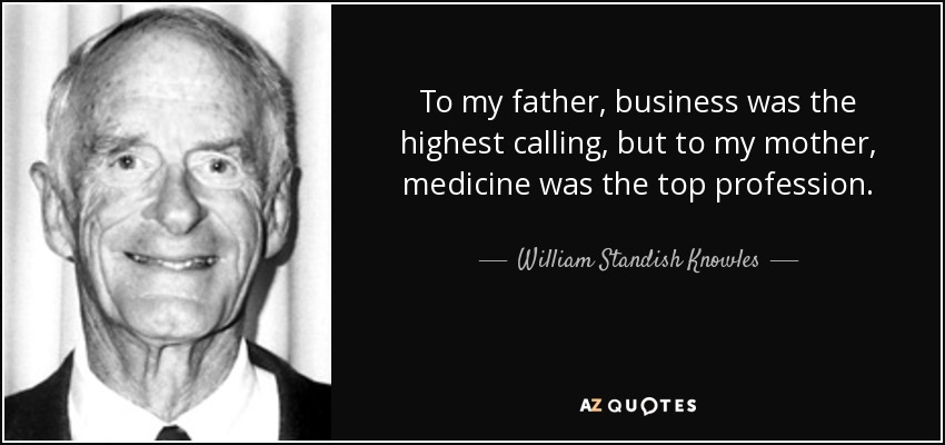 To my father, business was the highest calling, but to my mother, medicine was the top profession. - William Standish Knowles