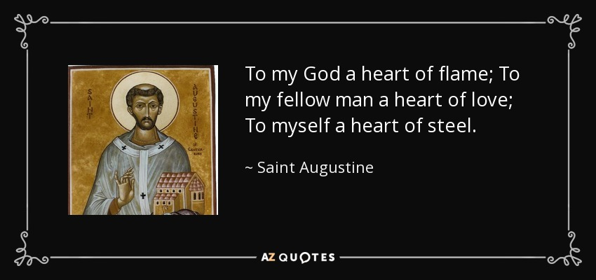 To my God a heart of flame; To my fellow man a heart of love; To myself a heart of steel. - Saint Augustine