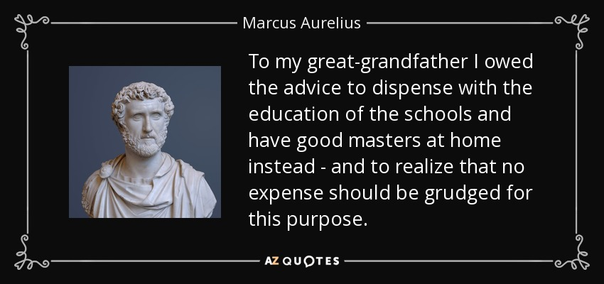 To my great-grandfather I owed the advice to dispense with the education of the schools and have good masters at home instead - and to realize that no expense should be grudged for this purpose. - Marcus Aurelius
