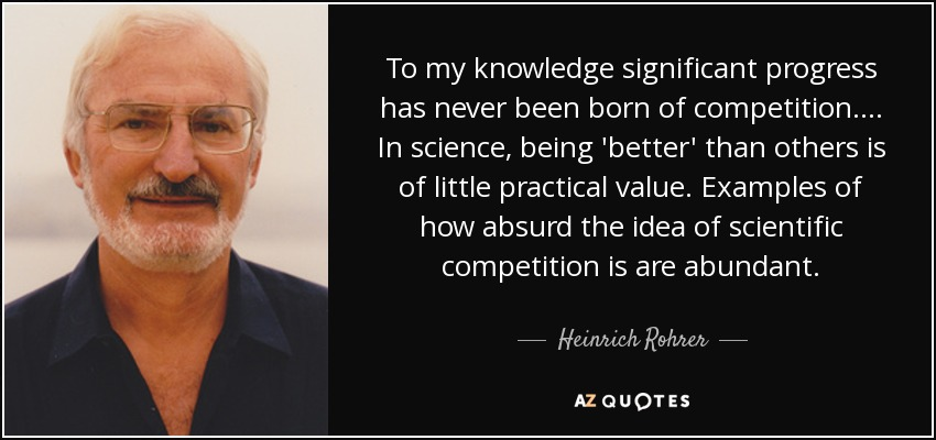 To my knowledge significant progress has never been born of competition. ... In science, being 'better' than others is of little practical value. Examples of how absurd the idea of scientific competition is are abundant. - Heinrich Rohrer