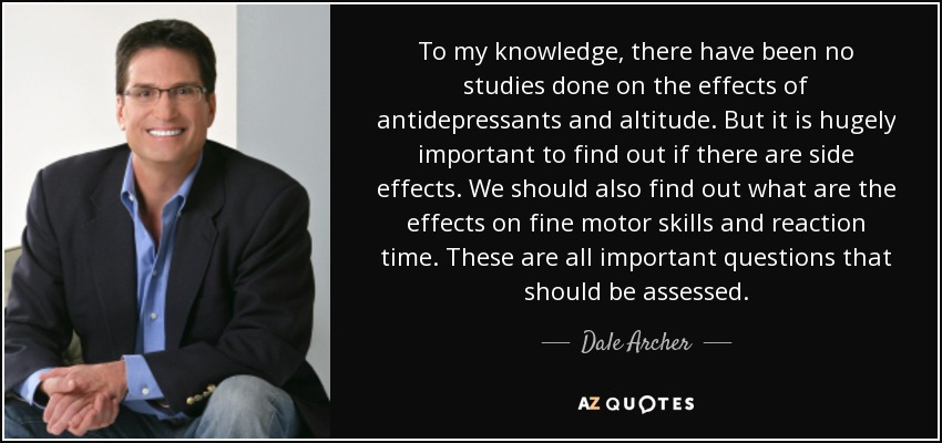 To my knowledge, there have been no studies done on the effects of antidepressants and altitude. But it is hugely important to find out if there are side effects. We should also find out what are the effects on fine motor skills and reaction time. These are all important questions that should be assessed. - Dale Archer