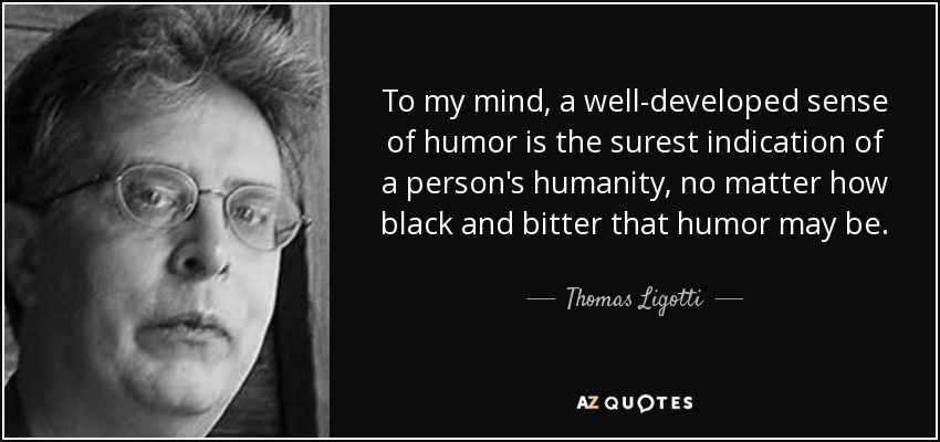 To my mind, a well-developed sense of humor is the surest indication of a person's humanity, no matter how black and bitter that humor may be. - Thomas Ligotti